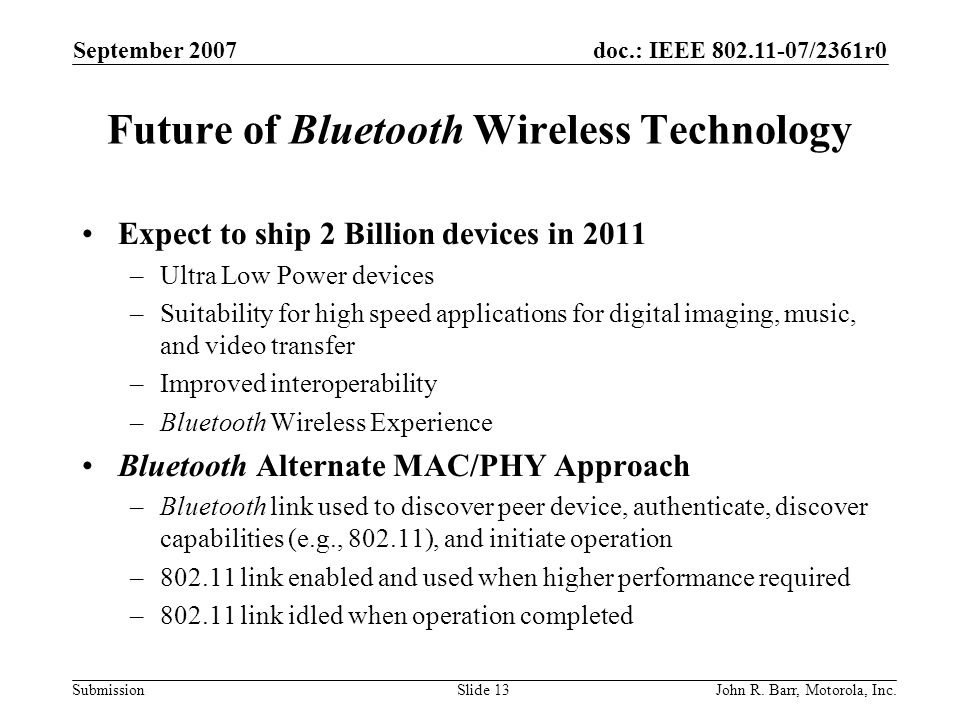 doc.: IEEE 802.11-07/2361r0 Submission September 2007 John R. Barr, Motorola, Inc.Slide 13 Future of Bluetooth Wireless Technology Expect to ship 2 Bi