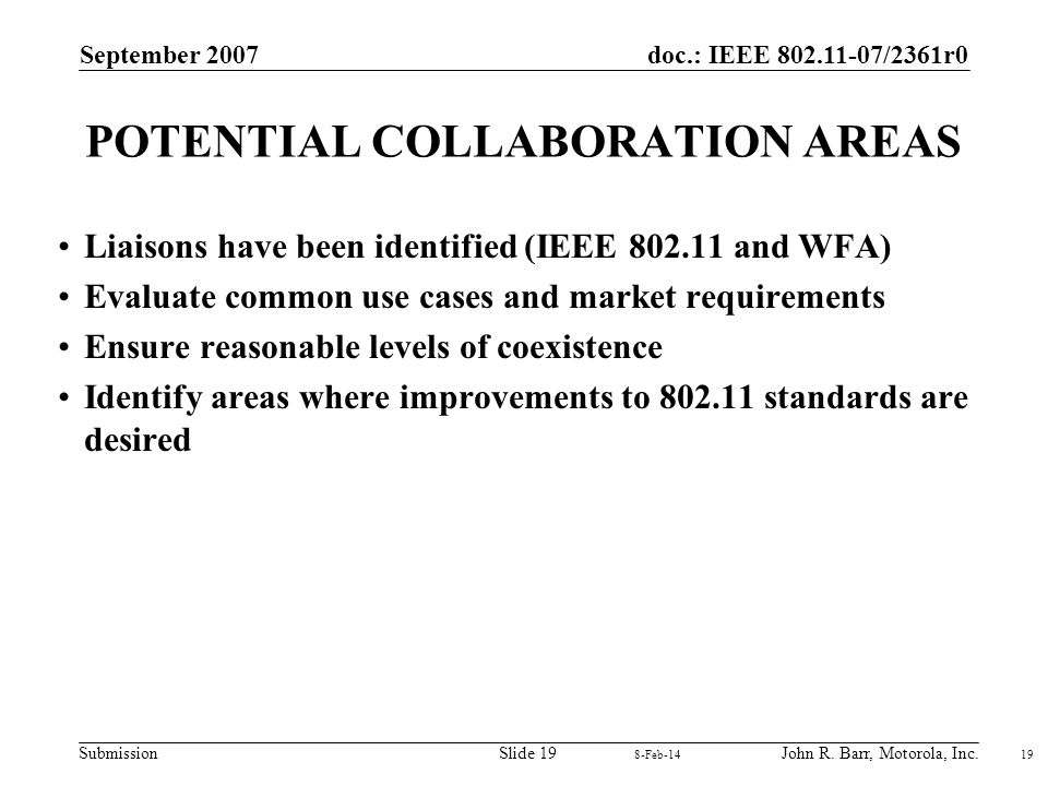 doc.: IEEE 802.11-07/2361r0 Submission September 2007 John R. Barr, Motorola, Inc.Slide 19 POTENTIAL COLLABORATION AREAS Liaisons have been identified