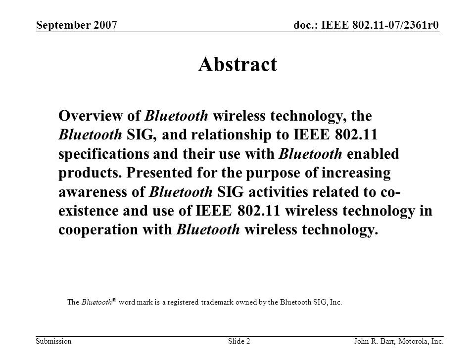 doc.: IEEE 802.11-07/2361r0 Submission September 2007 John R. Barr, Motorola, Inc.Slide 2 Abstract Overview of Bluetooth wireless technology, the Blue