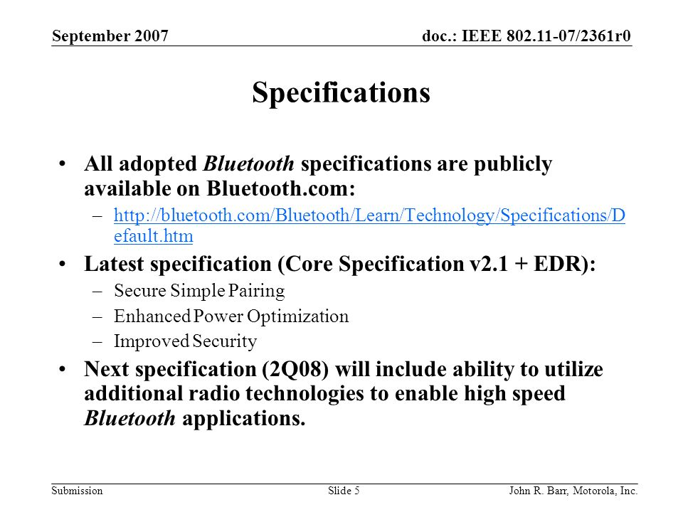doc.: IEEE 802.11-07/2361r0 Submission September 2007 John R. Barr, Motorola, Inc.Slide 5 Specifications All adopted Bluetooth specifications are publ