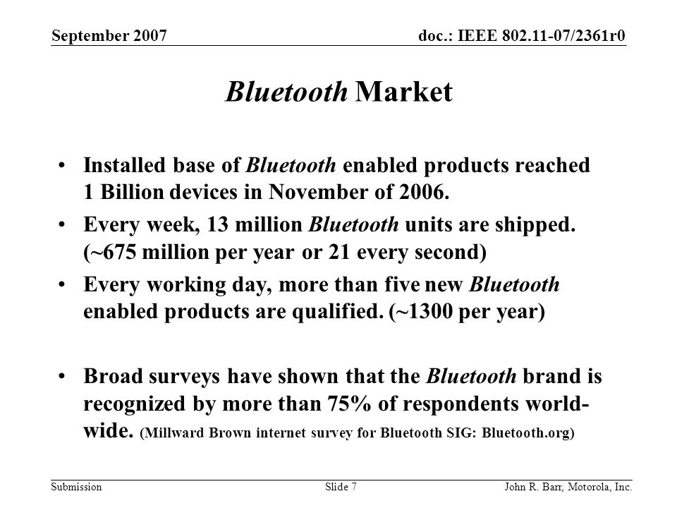 doc.: IEEE 802.11-07/2361r0 Submission September 2007 John R. Barr, Motorola, Inc.Slide 7 Bluetooth Market Installed base of Bluetooth enabled product