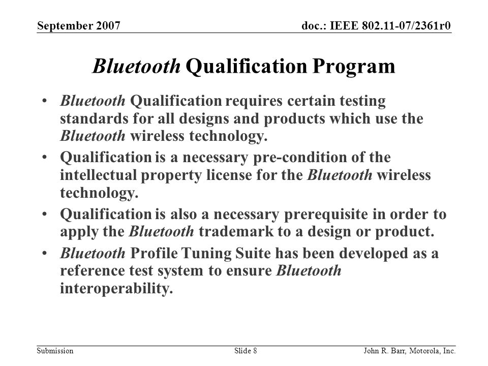 doc.: IEEE 802.11-07/2361r0 Submission September 2007 John R. Barr, Motorola, Inc.Slide 8 Bluetooth Qualification Program Bluetooth Qualification requ