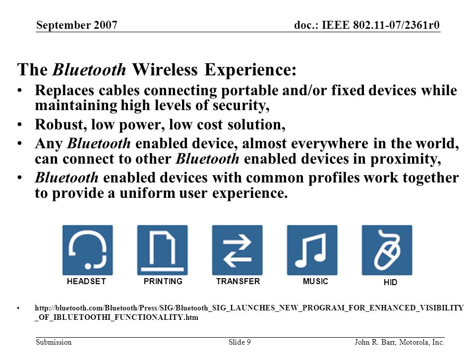 doc.: IEEE 802.11-07/2361r0 Submission September 2007 John R. Barr, Motorola, Inc.Slide 9 The Bluetooth Wireless Experience: Replaces cables connectin