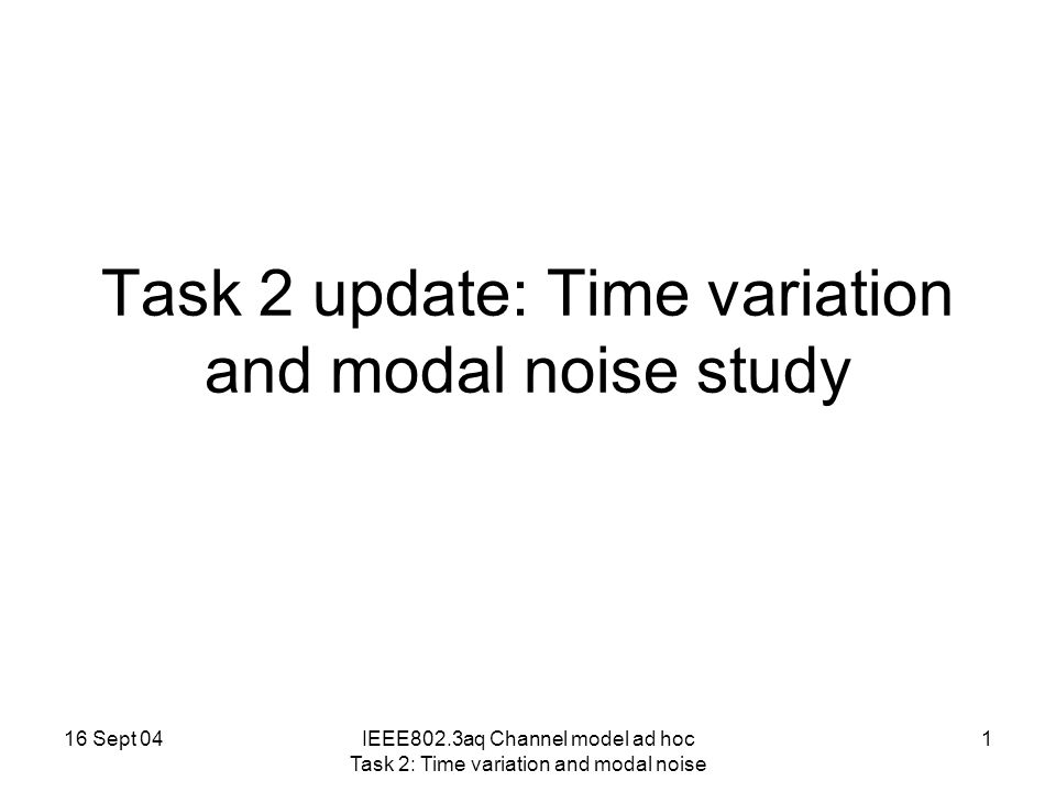 16 Sept 04IEEE802.3aq Channel model ad hoc Task 2: Time variation and modal noise 1 Task 2 update: Time variation and modal noise study