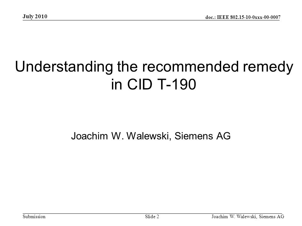 doc.: IEEE 802.15-10-0xxx-00-0007 Submission July 2010 Joachim W. Walewski, Siemens AGSlide 2 Understanding the recommended remedy in CID T-190 Joachi