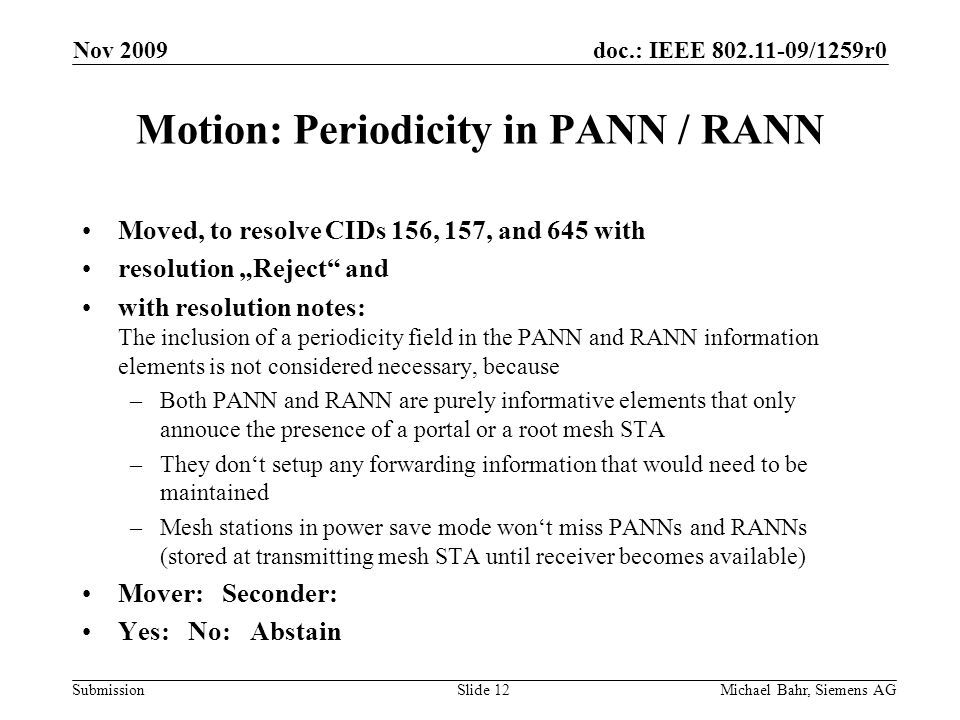 doc.: IEEE 802.11-09/1259r0 Submission Nov 2009 Michael Bahr, Siemens AGSlide 12 Motion: Periodicity in PANN / RANN Moved, to resolve CIDs 156, 157, and 645 with resolution Reject and with resolution notes: The inclusion of a periodicity field in the PANN and RANN information elements is not considered necessary, because –Both PANN and RANN are purely informative elements that only annouce the presence of a portal or a root mesh STA –They dont setup any forwarding information that would need to be maintained –Mesh stations in power save mode wont miss PANNs and RANNs (stored at transmitting mesh STA until receiver becomes available) Mover: Seconder: Yes: No: Abstain