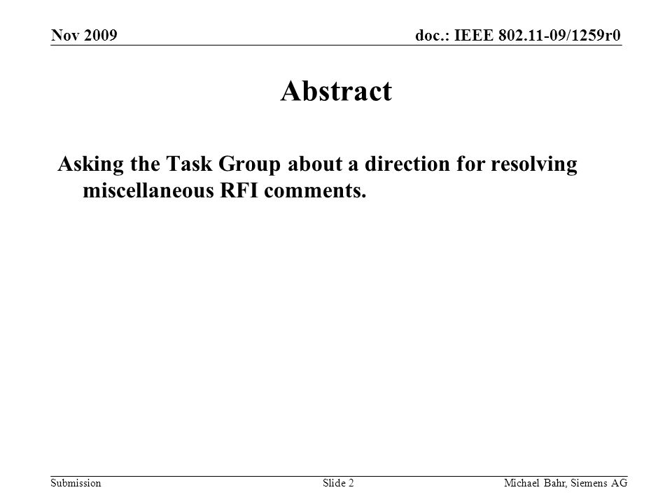 doc.: IEEE 802.11-09/1259r0 Submission Nov 2009 Michael Bahr, Siemens AGSlide 2 Abstract Asking the Task Group about a direction for resolving miscellaneous RFI comments.