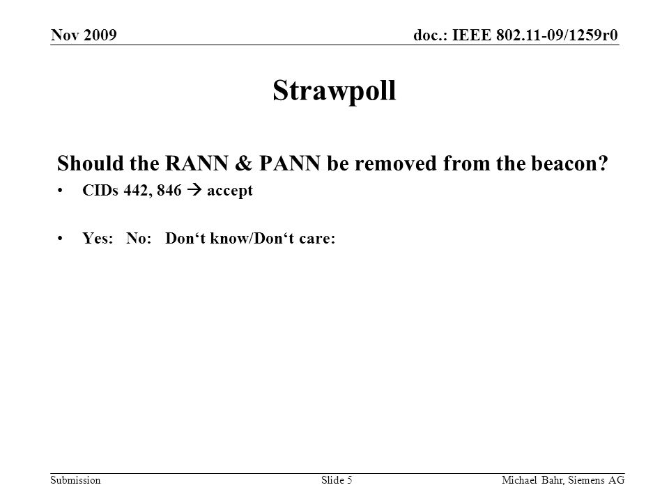 doc.: IEEE 802.11-09/1259r0 Submission Nov 2009 Michael Bahr, Siemens AGSlide 5 Strawpoll Should the RANN & PANN be removed from the beacon? CIDs 442,