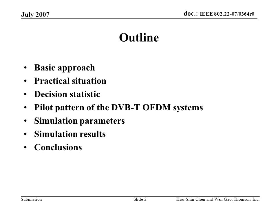 doc.: IEEE 802.22-07/0364r0 Submission July 2007 Hou-Shin Chen and Wen Gao, Thomson Inc.Slide 13 Conclusions The performances of the CP method have a dramatic degradation when the length of CP is decreased from 1/4 to 1/32 of the carrier number.
