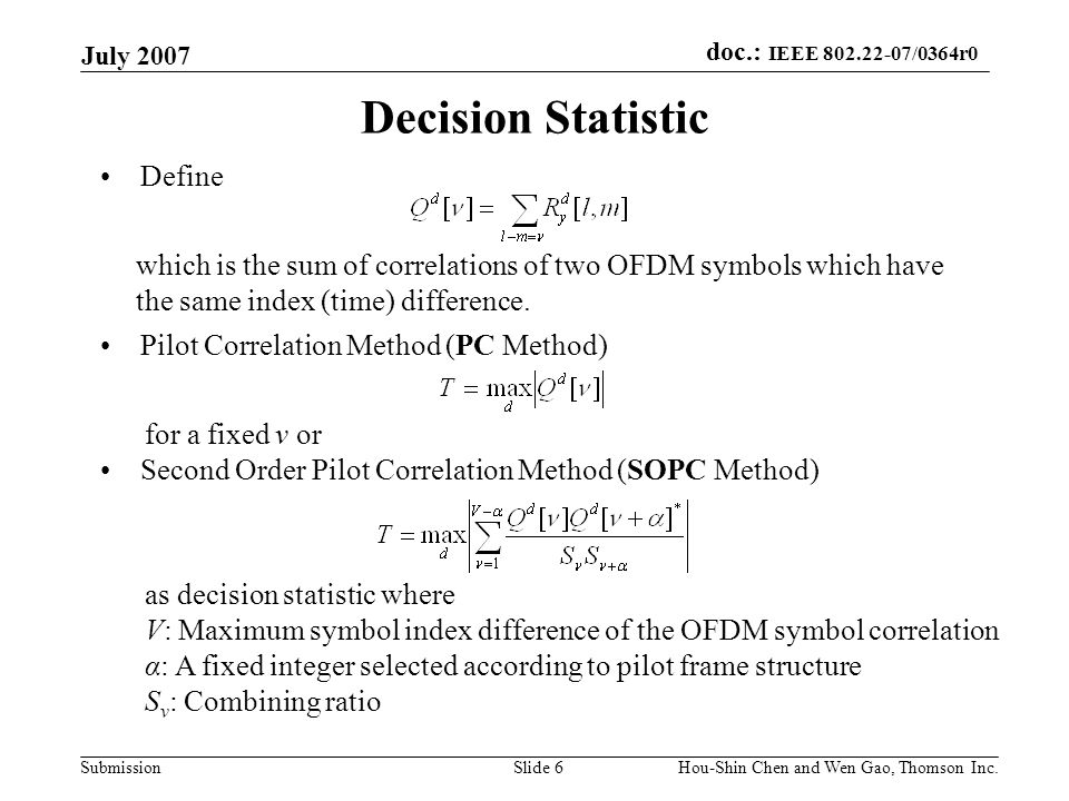 doc.: IEEE 802.22-07/0364r0 Submission July 2007 Hou-Shin Chen and Wen Gao, Thomson Inc.Slide 6 Decision Statistic Define which is the sum of correlat