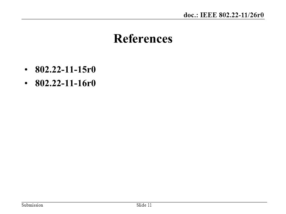 doc.: IEEE 802.22-11/26r0 SubmissionSlide 11 References 802.22-11-15r0 802.22-11-16r0