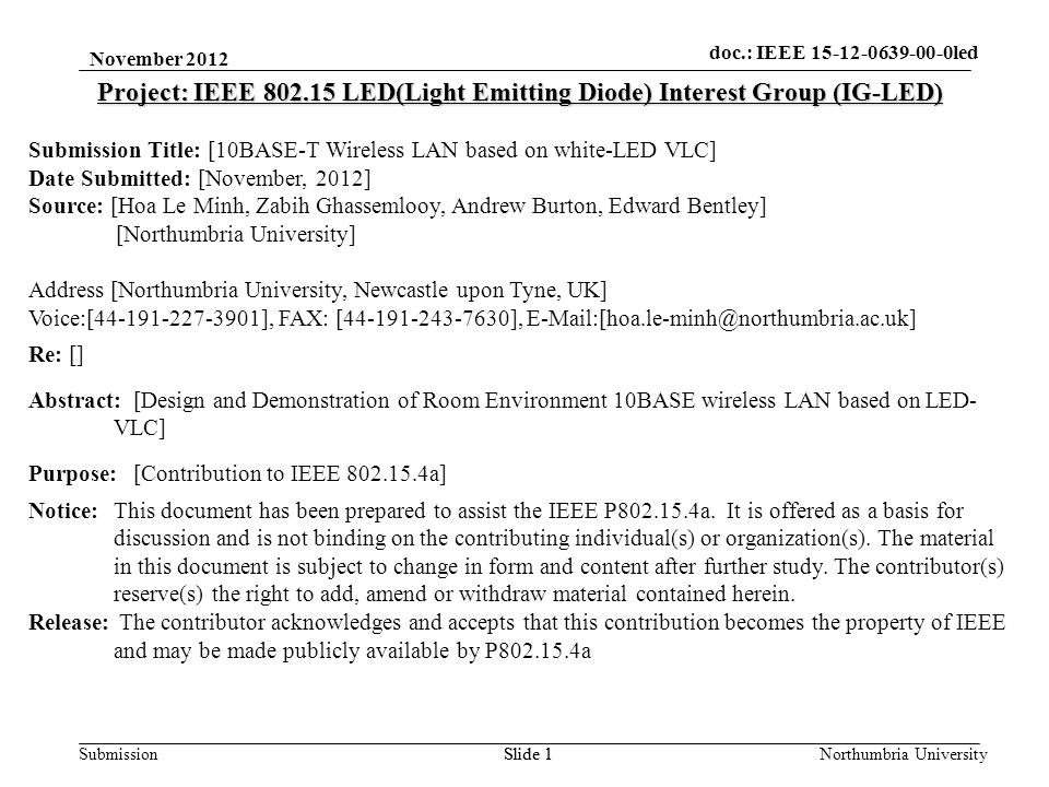 Submission November 2012 Northumbria UniversitySlide 1 Project: IEEE 802.15 LED(Light Emitting Diode) Interest Group (IG-LED) Submission Title: [10BASE-T Wireless LAN based on white-LED VLC] Date Submitted: [November, 2012] Source: [Hoa Le Minh, Zabih Ghassemlooy, Andrew Burton, Edward Bentley] [Northumbria University] Address [Northumbria University, Newcastle upon Tyne, UK] Voice:[44-191-227-3901], FAX: [44-191-243-7630], E-Mail:[hoa.le-minh@northumbria.ac.uk] Re: [] Abstract:[Design and Demonstration of Room Environment 10BASE wireless LAN based on LED- VLC] Purpose:[Contribution to IEEE 802.15.4a] Notice:This document has been prepared to assist the IEEE P802.15.4a.