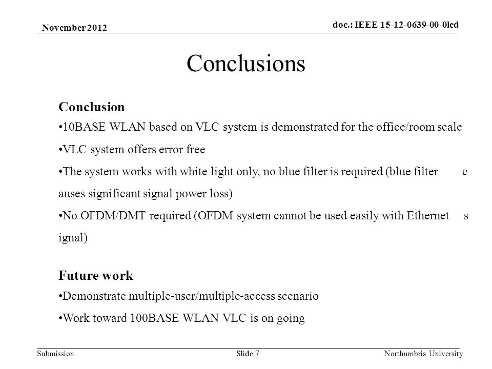 SubmissionNorthumbria UniversitySlide 7 Conclusions Conclusion 10BASE WLAN based on VLC system is demonstrated for the office/room scale VLC system of