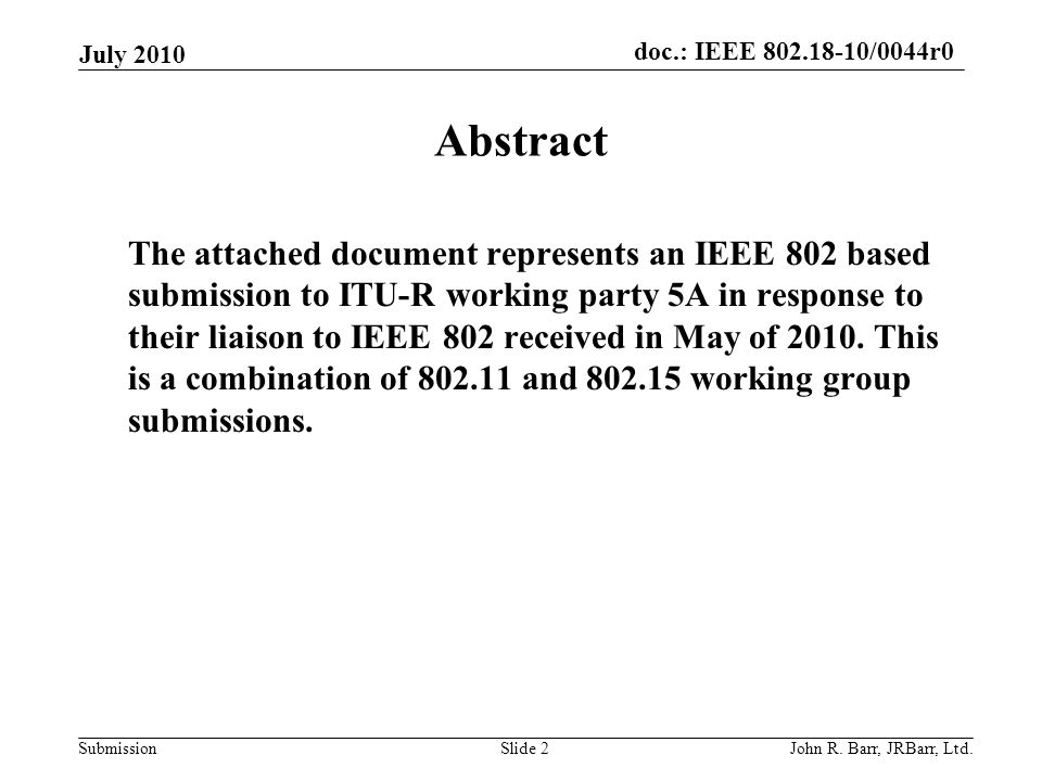 doc.: IEEE 802.18-10/0044r0 Submission July 2010 John R. Barr, JRBarr, Ltd.Slide 2 Abstract The attached document represents an IEEE 802 based submiss