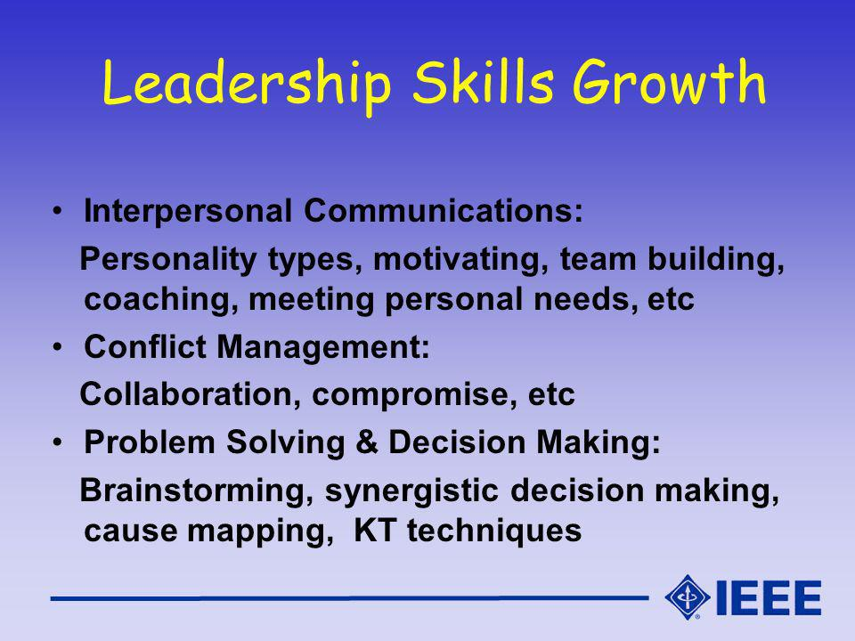 Leadership Skills Growth Interpersonal Communications: Personality types, motivating, team building, coaching, meeting personal needs, etc Conflict Management: Collaboration, compromise, etc Problem Solving & Decision Making: Brainstorming, synergistic decision making, cause mapping, KT techniques