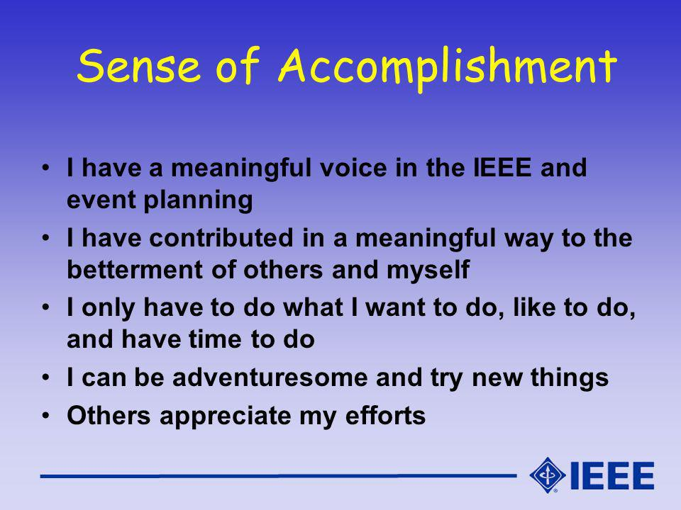 Sense of Accomplishment I have a meaningful voice in the IEEE and event planning I have contributed in a meaningful way to the betterment of others and myself I only have to do what I want to do, like to do, and have time to do I can be adventuresome and try new things Others appreciate my efforts