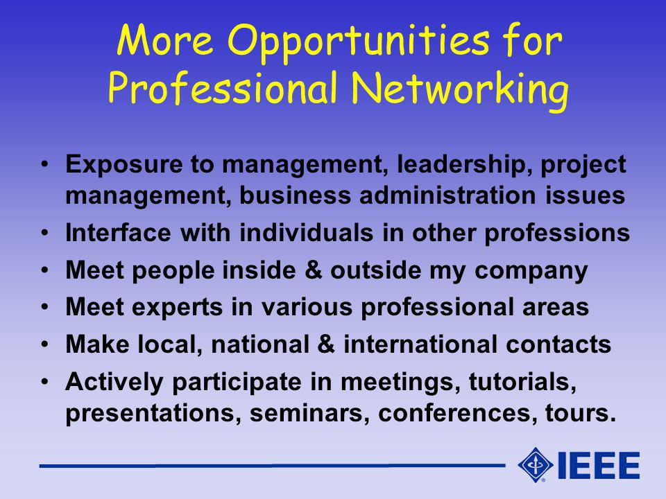 More Opportunities for Professional Networking Exposure to management, leadership, project management, business administration issues Interface with individuals in other professions Meet people inside & outside my company Meet experts in various professional areas Make local, national & international contacts Actively participate in meetings, tutorials, presentations, seminars, conferences, tours.
