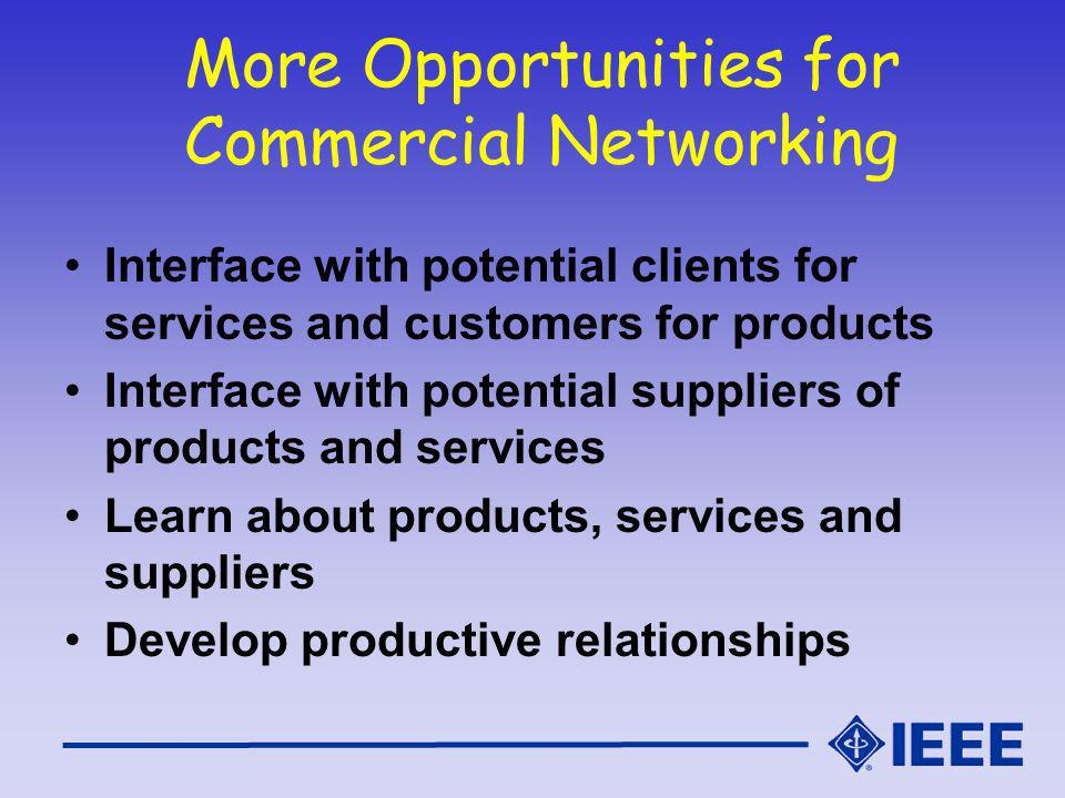 More Opportunities for Commercial Networking Interface with potential clients for services and customers for products Interface with potential suppliers of products and services Learn about products, services and suppliers Develop productive relationships