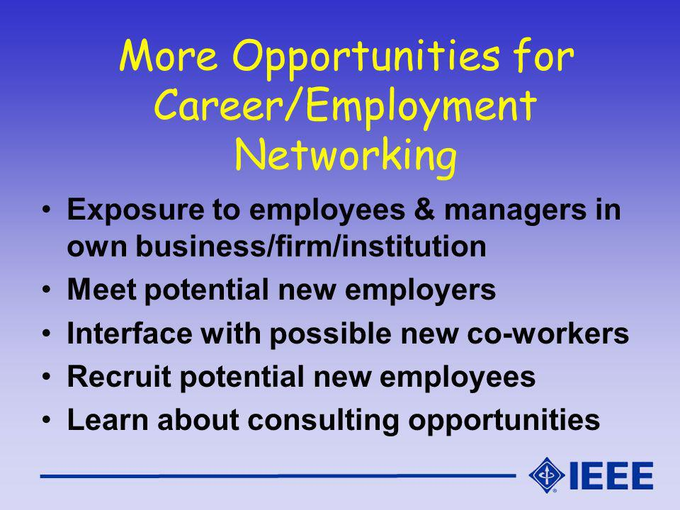 More Opportunities for Career/Employment Networking Exposure to employees & managers in own business/firm/institution Meet potential new employers Interface with possible new co-workers Recruit potential new employees Learn about consulting opportunities