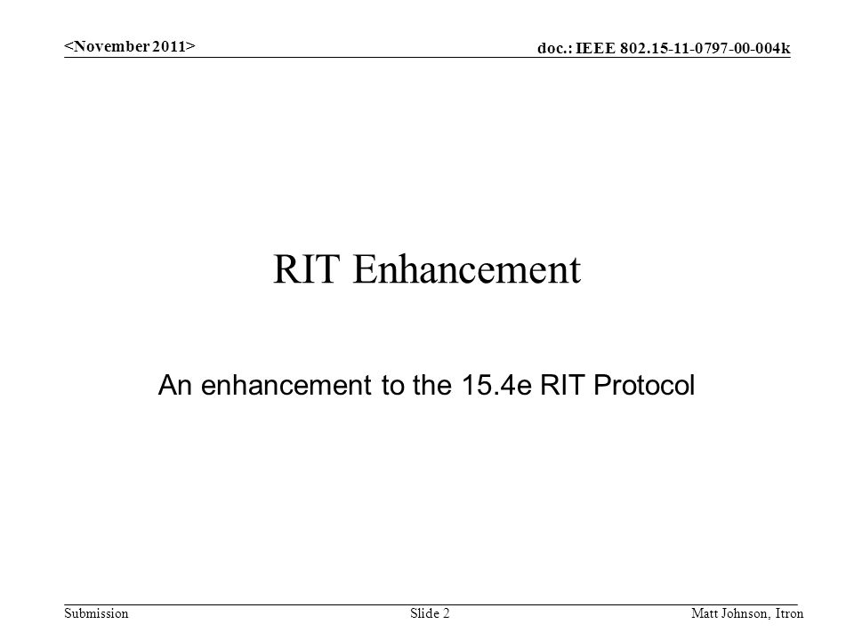doc.: IEEE 802.15-11-0797-00-004k Submission RIT Enhancement An enhancement to the 15.4e RIT Protocol Matt Johnson, ItronSlide 2