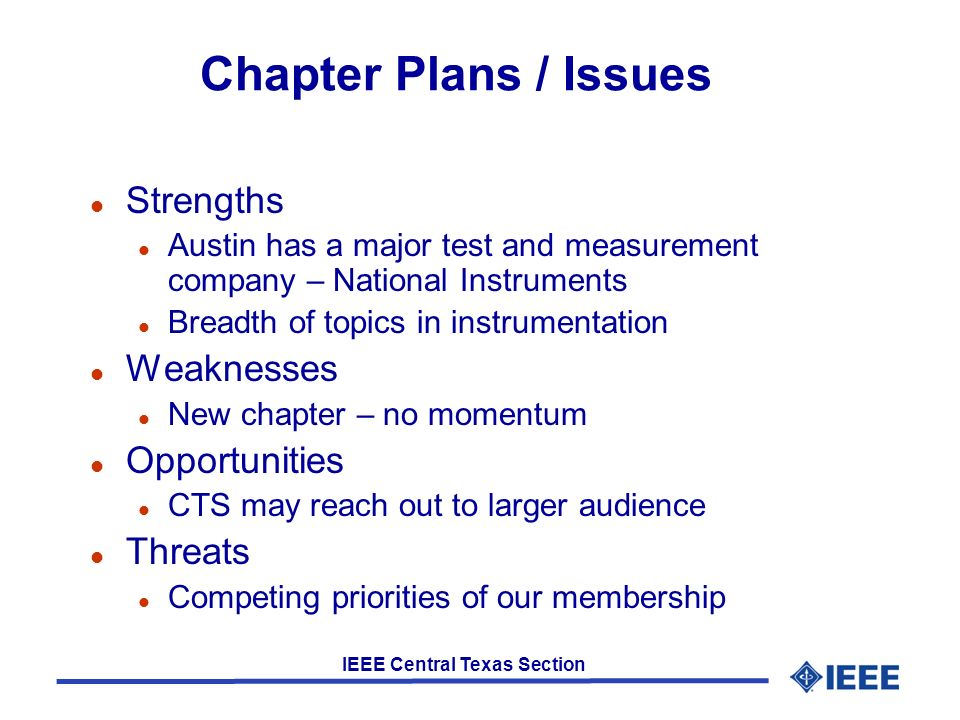 IEEE Central Texas Section Chapter Plans / Issues l Strengths l Austin has a major test and measurement company – National Instruments l Breadth of topics in instrumentation l Weaknesses l New chapter – no momentum l Opportunities l CTS may reach out to larger audience l Threats l Competing priorities of our membership