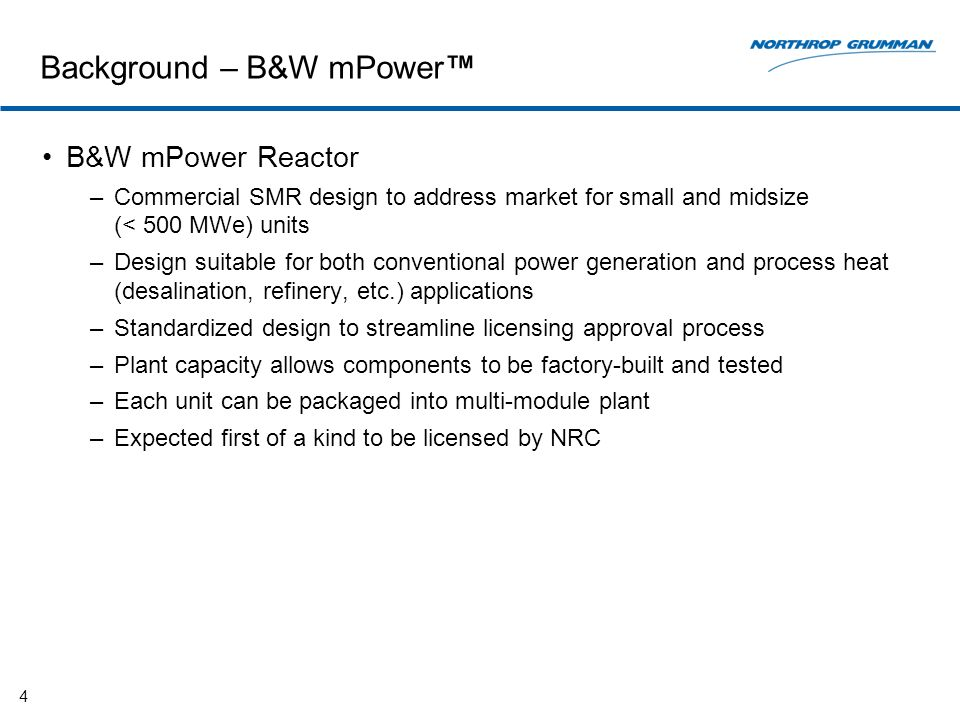 Background – B&W mPower B&W mPower Reactor –Commercial SMR design to address market for small and midsize (< 500 MWe) units –Design suitable for both conventional power generation and process heat (desalination, refinery, etc.) applications –Standardized design to streamline licensing approval process –Plant capacity allows components to be factory-built and tested –Each unit can be packaged into multi-module plant –Expected first of a kind to be licensed by NRC 4