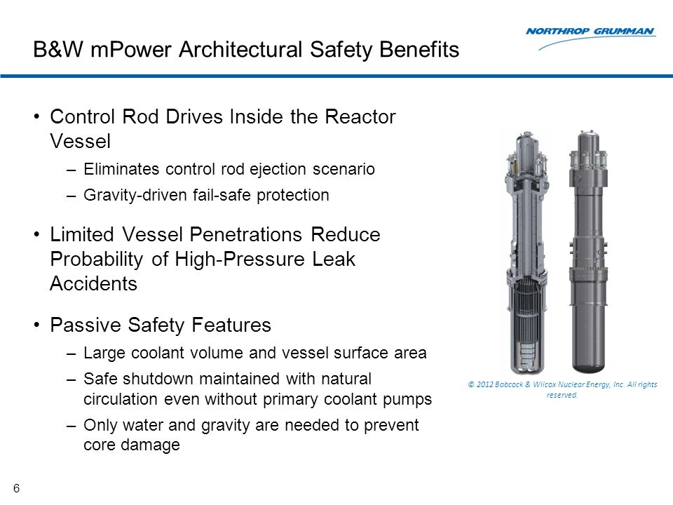 B&W mPower Architectural Safety Benefits Control Rod Drives Inside the Reactor Vessel –Eliminates control rod ejection scenario –Gravity-driven fail-safe protection Limited Vessel Penetrations Reduce Probability of High-Pressure Leak Accidents Passive Safety Features –Large coolant volume and vessel surface area –Safe shutdown maintained with natural circulation even without primary coolant pumps –Only water and gravity are needed to prevent core damage 6 © 2012 Babcock & Wilcox Nuclear Energy, Inc.