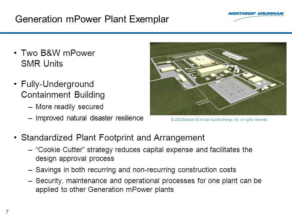 Generation mPower Plant Exemplar Two B&W mPower SMR Units Fully-Underground Containment Building –More readily secured –Improved natural disaster resilience Standardized Plant Footprint and Arrangement –Cookie Cutter strategy reduces capital expense and facilitates the design approval process –Savings in both recurring and non-recurring construction costs –Security, maintenance and operational processes for one plant can be applied to other Generation mPower plants 7 © 2012 Babcock & Wilcox Nuclear Energy, Inc.