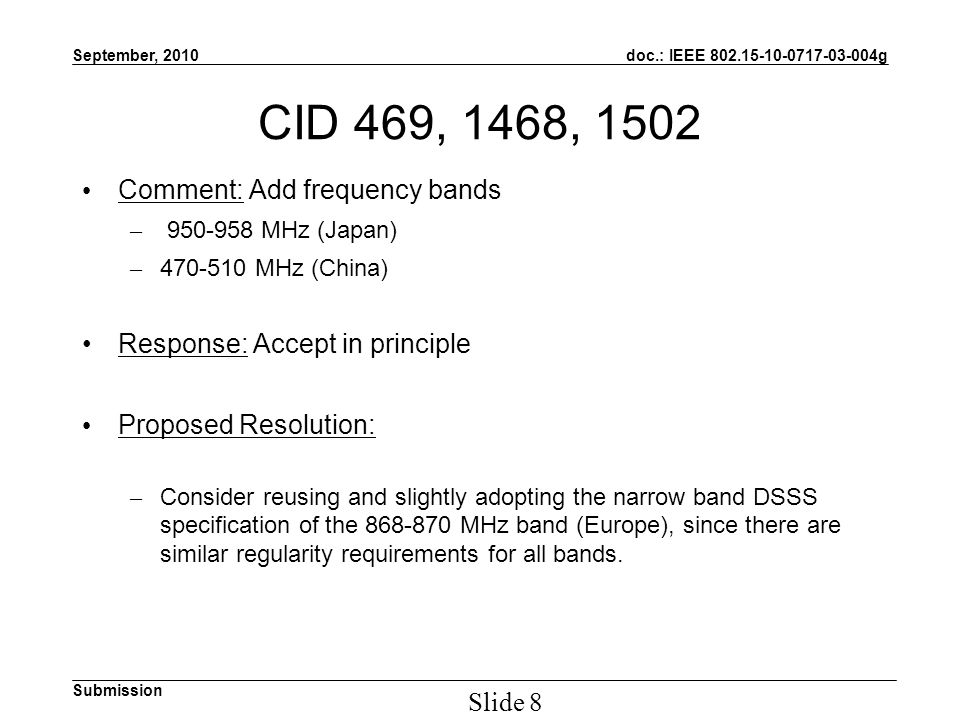 doc.: IEEE g Submission September, 2010 Slide 8 CID 469, 1468, 1502 Comment: Add frequency bands – MHz (Japan) – MHz (China) Response: Accept in principle Proposed Resolution: – Consider reusing and slightly adopting the narrow band DSSS specification of the MHz band (Europe), since there are similar regularity requirements for all bands.