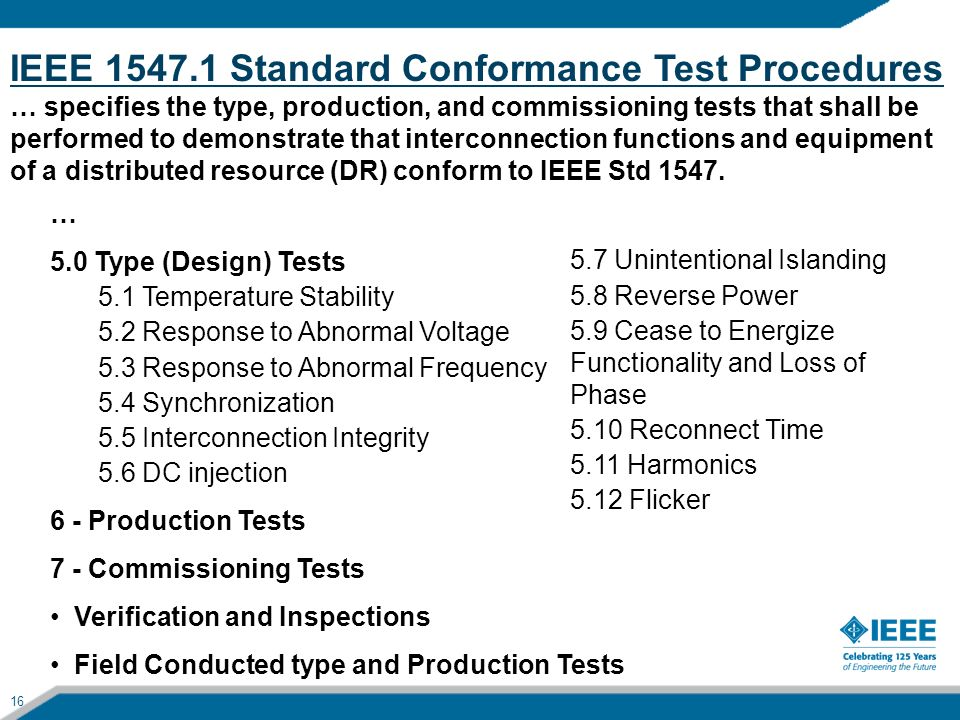 16 IEEE 1547.1 Standard Conformance Test Procedures … specifies the type, production, and commissioning tests that shall be performed to demonstrate t