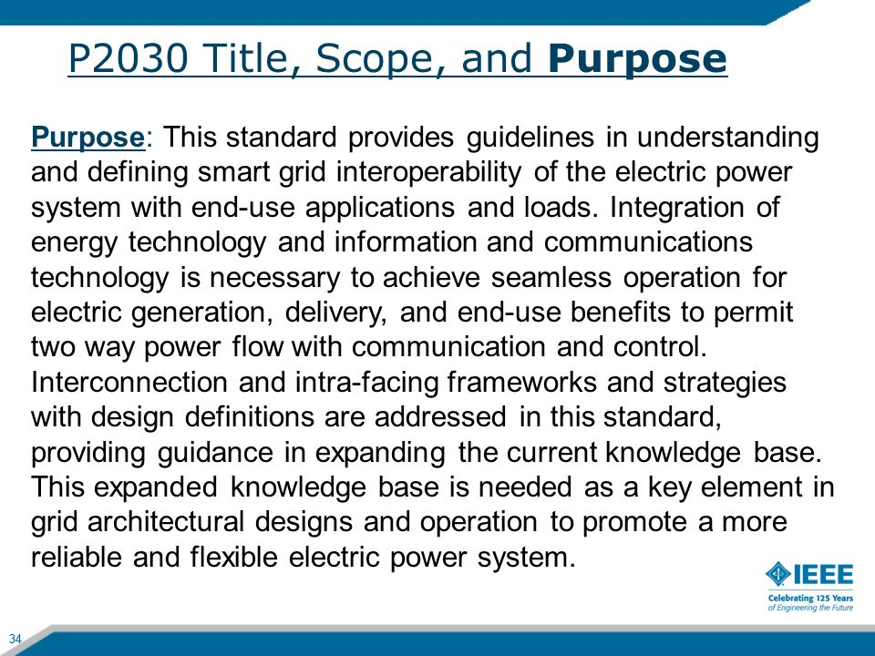 34 P2030 Title, Scope, and Purpose 34 Purpose: This standard provides guidelines in understanding and defining smart grid interoperability of the elec