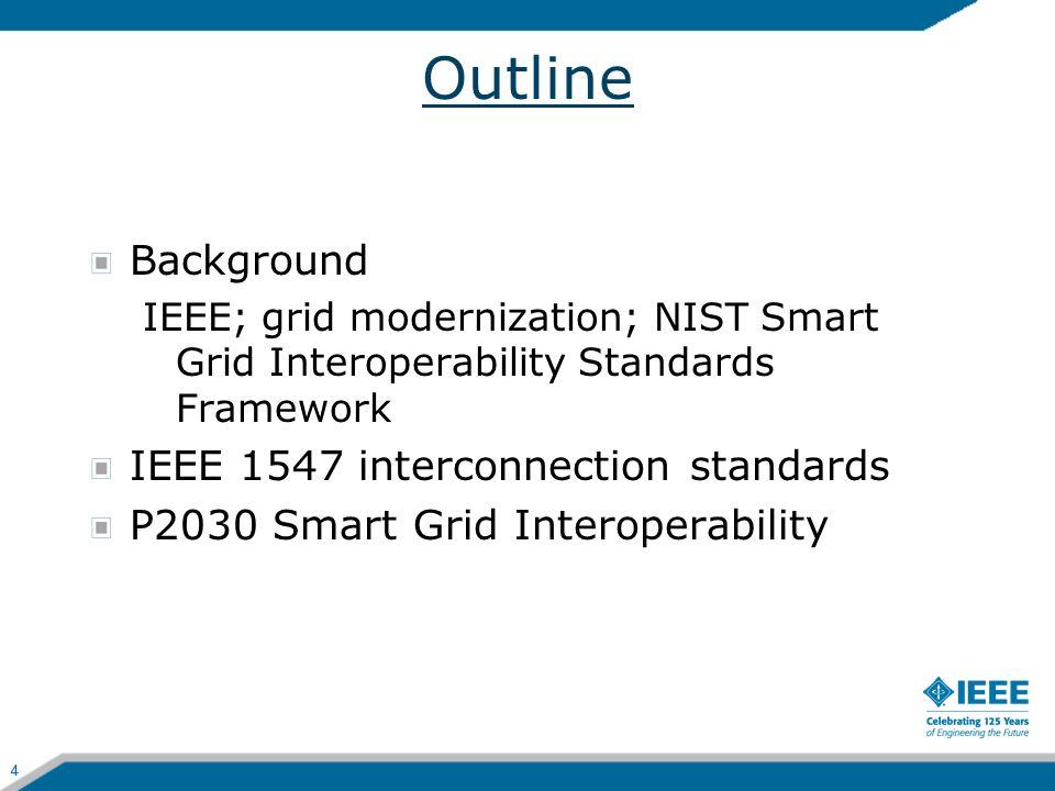 4 Outline Background IEEE; grid modernization; NIST Smart Grid Interoperability Standards Framework IEEE 1547 interconnection standards P2030 Smart Gr