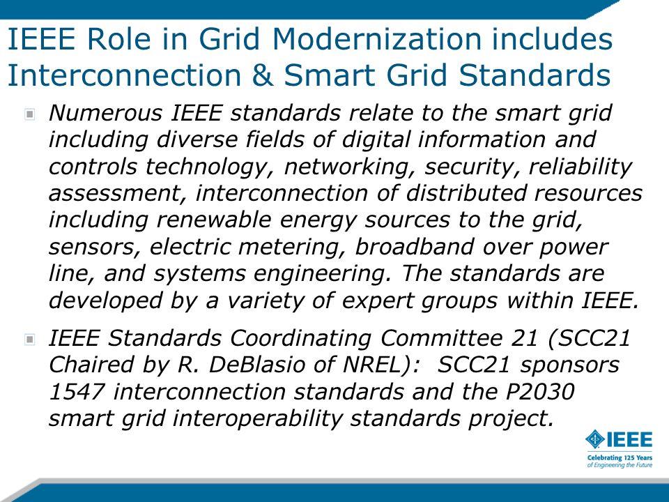 IEEE Role in Grid Modernization includes Interconnection & Smart Grid Standards Numerous IEEE standards relate to the smart grid including diverse fie