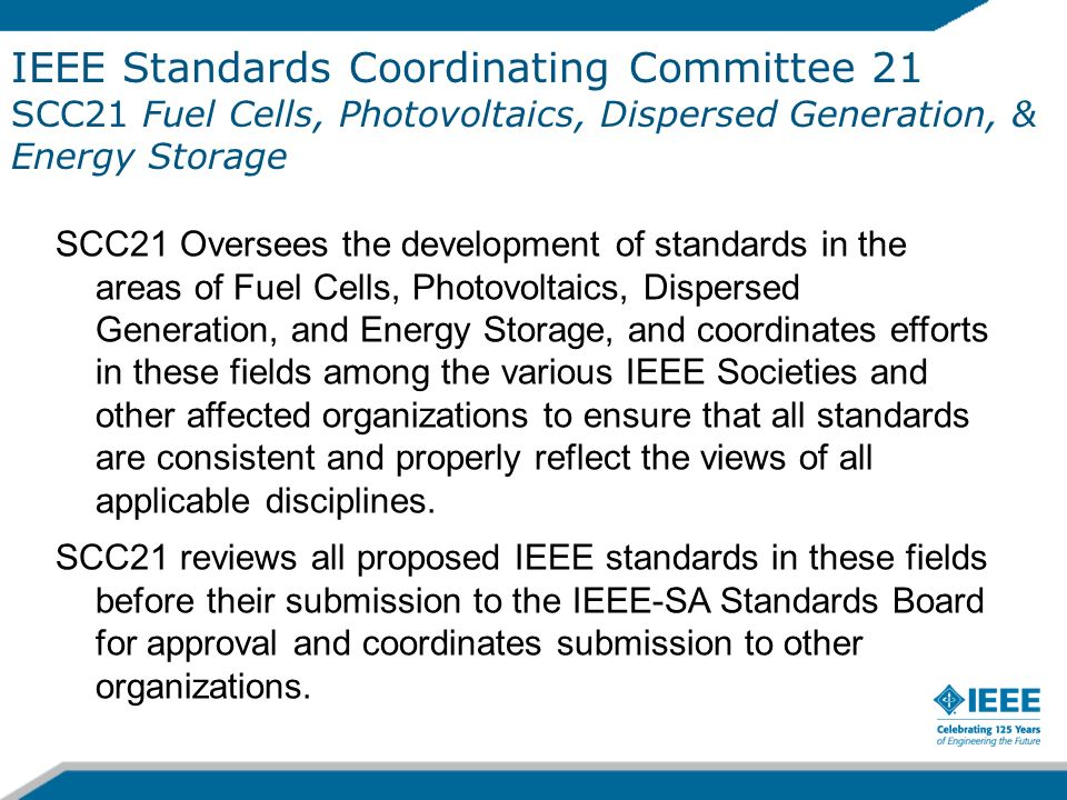 IEEE Standards Coordinating Committee 21 SCC21 Fuel Cells, Photovoltaics, Dispersed Generation, & Energy Storage SCC21 Oversees the development of sta