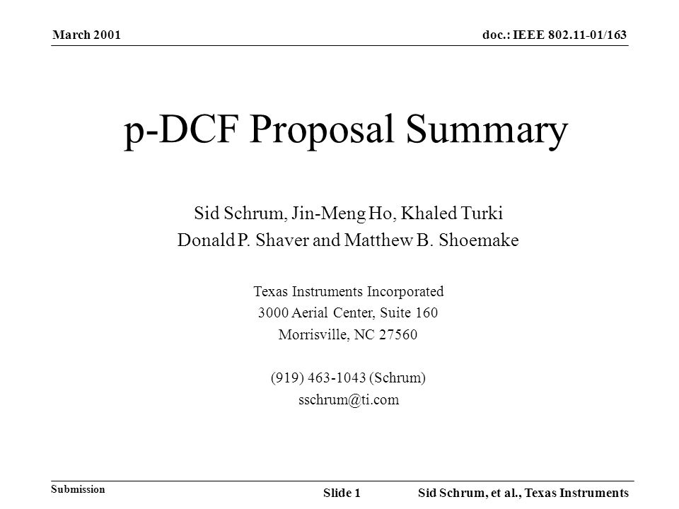 March 2001 Sid Schrum, et al., Texas InstrumentsSlide 1 doc.: IEEE /163 Submission p-DCF Proposal Summary Sid Schrum, Jin-Meng Ho, Khaled Turki Donald P.