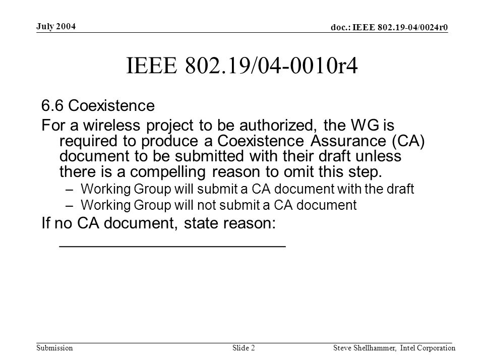 doc.: IEEE 802.19-04/0024r0 Submission July 2004 Steve Shellhammer, Intel CorporationSlide 2 IEEE 802.19/04-0010r4 6.6 Coexistence For a wireless project to be authorized, the WG is required to produce a Coexistence Assurance (CA) document to be submitted with their draft unless there is a compelling reason to omit this step.