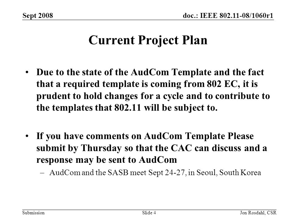 doc.: IEEE 802.11-08/1060r1 Submission Sept 2008 Jon Rosdahl, CSRSlide 4 Current Project Plan Due to the state of the AudCom Template and the fact tha