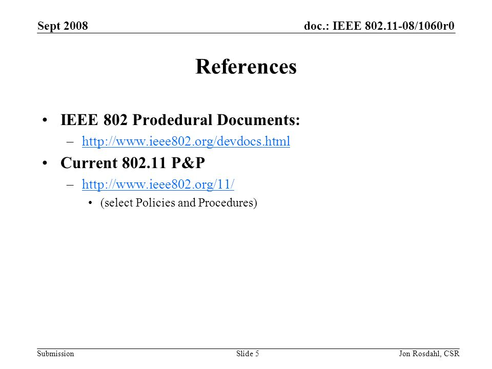 doc.: IEEE /1060r0 Submission Sept 2008 Jon Rosdahl, CSRSlide 5 References IEEE 802 Prodedural Documents: –  Current P&P –  (select Policies and Procedures)