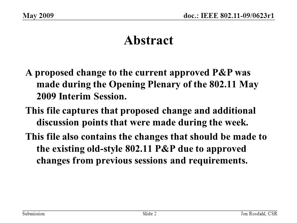 doc.: IEEE /0623r1 Submission May 2009 Jon Rosdahl, CSRSlide 2 Abstract A proposed change to the current approved P&P was made during the Opening Plenary of the May 2009 Interim Session.