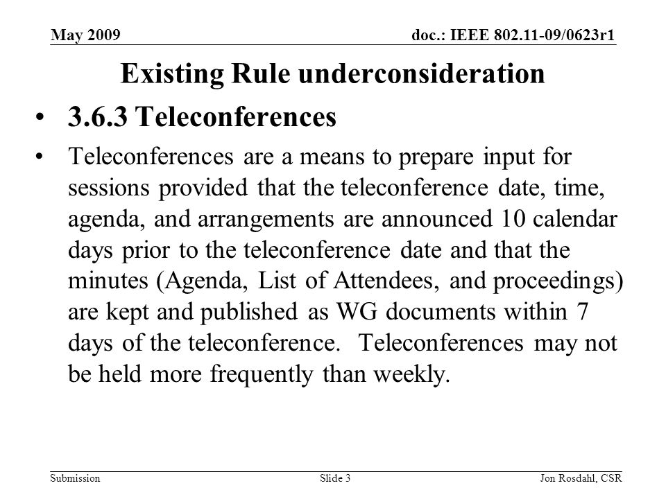 doc.: IEEE /0623r1 Submission May 2009 Jon Rosdahl, CSRSlide 3 Existing Rule underconsideration Teleconferences Teleconferences are a means to prepare input for sessions provided that the teleconference date, time, agenda, and arrangements are announced 10 calendar days prior to the teleconference date and that the minutes (Agenda, List of Attendees, and proceedings) are kept and published as WG documents within 7 days of the teleconference.