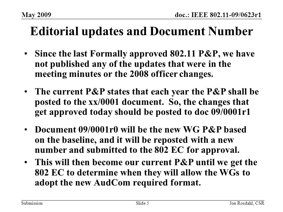 doc.: IEEE 802.11-09/0623r1 Submission May 2009 Jon Rosdahl, CSRSlide 6 Changes made to 07/360r4 Changed Doc number to 09/0001r1 Updated WG Chair Updated Date/version Corrected Acronym for 802 EC = –802 LMSC executive committee 2.10.2 changed reserved number from 0000 to 0001 3.6.3 – Change last sentence to allow 2 times per week 6.1.2 – Add condition for losing Aspirant status –Failure to attend 75% of 4 consecutive plenary sessions, an Aspirant can become a new participant by meeting the requirements in 6.1.1.