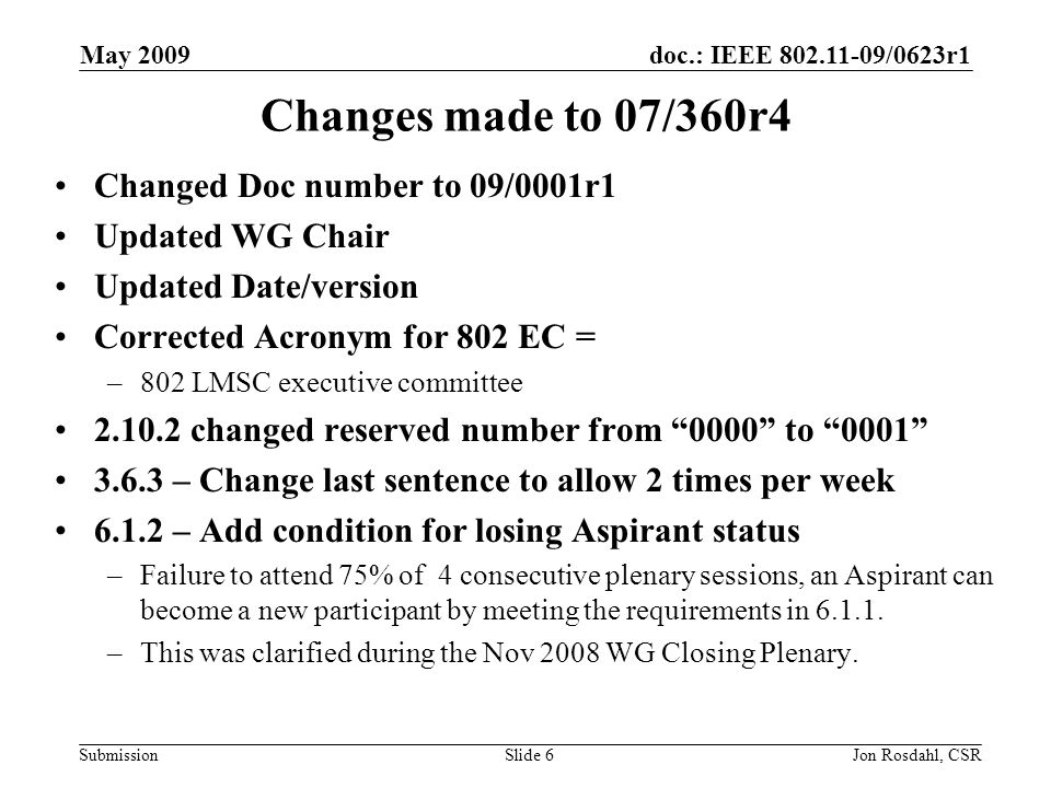 doc.: IEEE /0623r1 Submission May 2009 Jon Rosdahl, CSRSlide 6 Changes made to 07/360r4 Changed Doc number to 09/0001r1 Updated WG Chair Updated Date/version Corrected Acronym for 802 EC = –802 LMSC executive committee changed reserved number from 0000 to – Change last sentence to allow 2 times per week – Add condition for losing Aspirant status –Failure to attend 75% of 4 consecutive plenary sessions, an Aspirant can become a new participant by meeting the requirements in