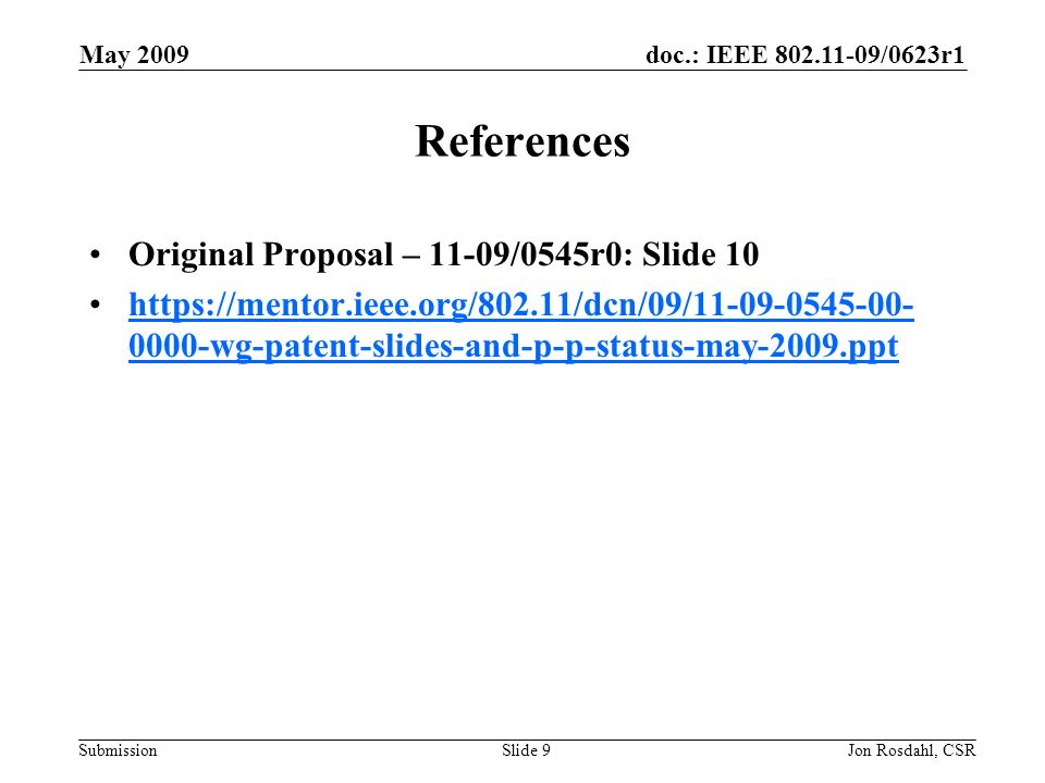 doc.: IEEE /0623r1 Submission May 2009 Jon Rosdahl, CSRSlide 9 References Original Proposal – 11-09/0545r0: Slide wg-patent-slides-and-p-p-status-may-2009.ppthttps://mentor.ieee.org/802.11/dcn/09/ wg-patent-slides-and-p-p-status-may-2009.ppt