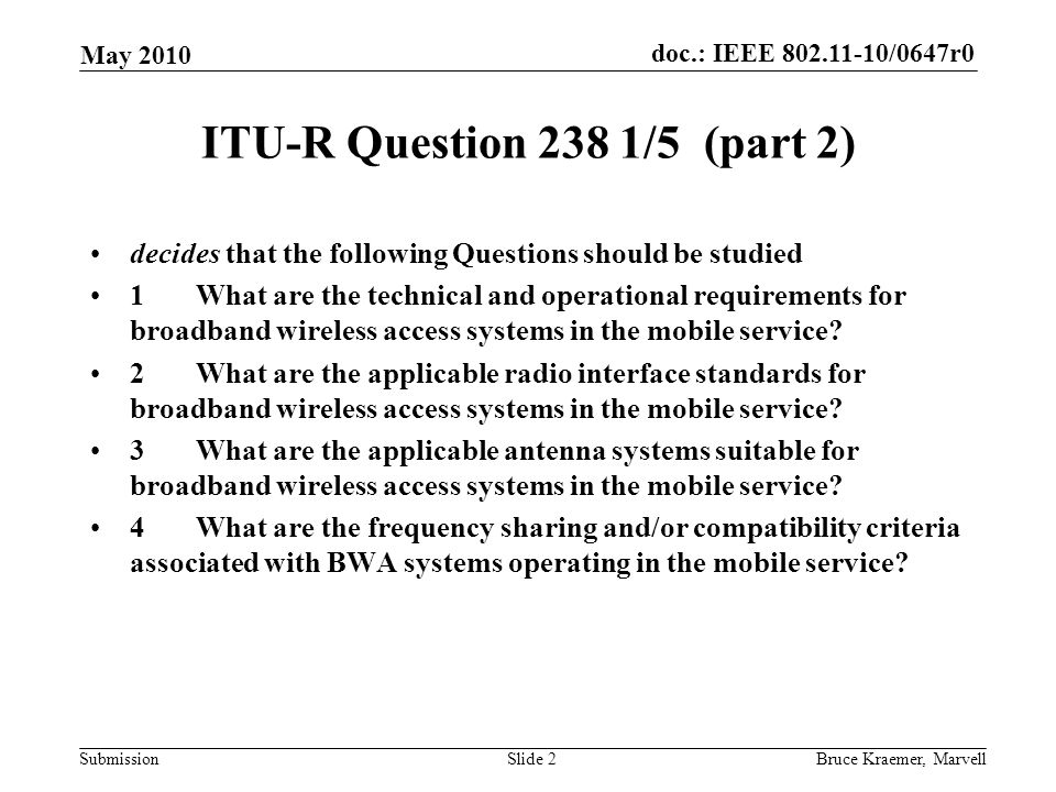 doc.: IEEE /0647r0 Submission May 2010 Bruce Kraemer, MarvellSlide 2 ITU-R Question 238 1/5 (part 2) decides that the following Questions should be studied 1What are the technical and operational requirements for broadband wireless access systems in the mobile service.
