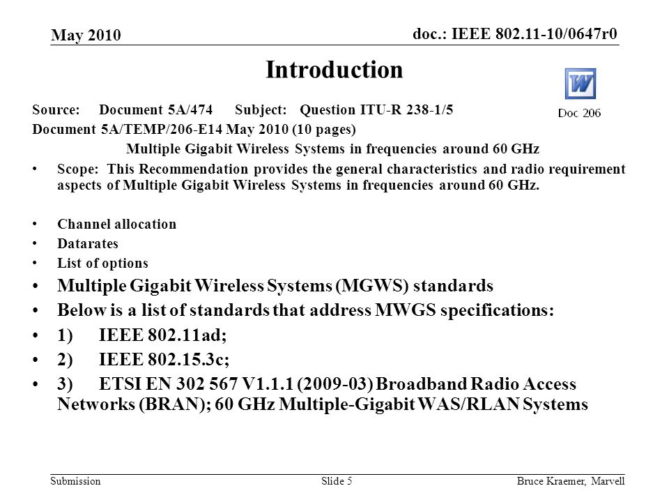 doc.: IEEE /0647r0 Submission May 2010 Bruce Kraemer, MarvellSlide 5 Introduction Source:Document 5A/474 Subject:Question ITU-R 238-1/5 Document 5A/TEMP/206-E14 May 2010 (10 pages) Multiple Gigabit Wireless Systems in frequencies around 60 GHz Scope: This Recommendation provides the general characteristics and radio requirement aspects of Multiple Gigabit Wireless Systems in frequencies around 60 GHz.