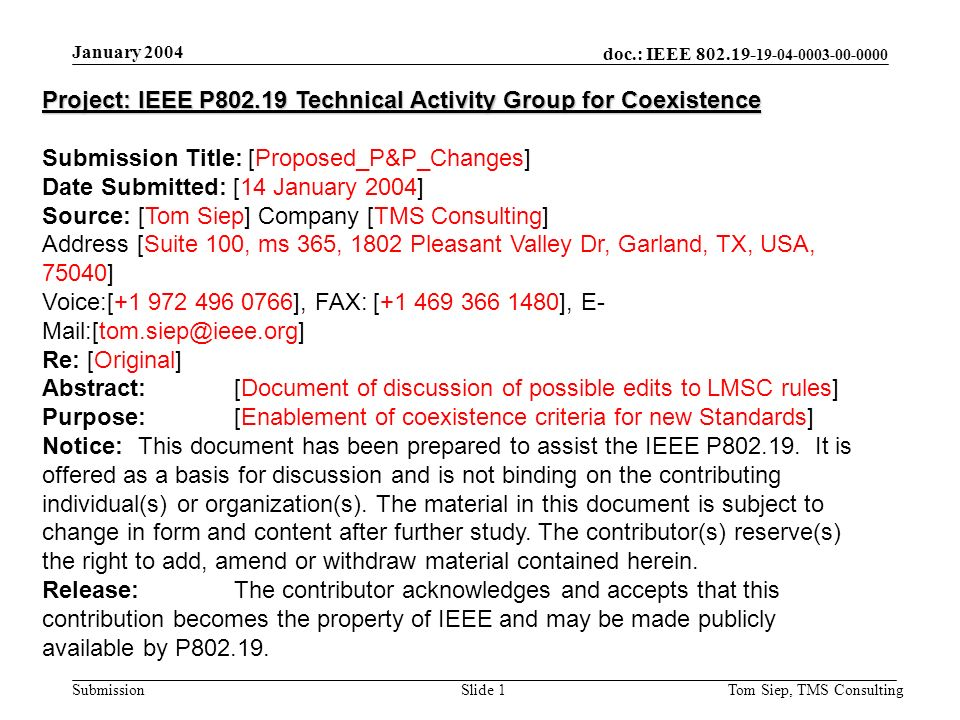 doc.: IEEE 802.19- 19-04-0003-00-0000 Submission January 2004 Tom Siep, TMS ConsultingSlide 1 Project: IEEE P802.19 Technical Activity Group for Coexistence Submission Title: [Proposed_P&P_Changes] Date Submitted: [14 January 2004] Source: [Tom Siep] Company [TMS Consulting] Address [Suite 100, ms 365, 1802 Pleasant Valley Dr, Garland, TX, USA, 75040] Voice:[+1 972 496 0766], FAX: [+1 469 366 1480], E- Mail:[tom.siep@ieee.org] Re: [Original] Abstract:[Document of discussion of possible edits to LMSC rules] Purpose:[Enablement of coexistence criteria for new Standards] Notice:This document has been prepared to assist the IEEE P802.19.