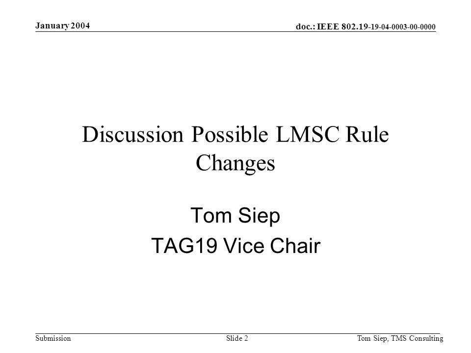 doc.: IEEE 802.19- 19-04-0003-00-0000 Submission January 2004 Tom Siep, TMS ConsultingSlide 2 Discussion Possible LMSC Rule Changes Tom Siep TAG19 Vice Chair
