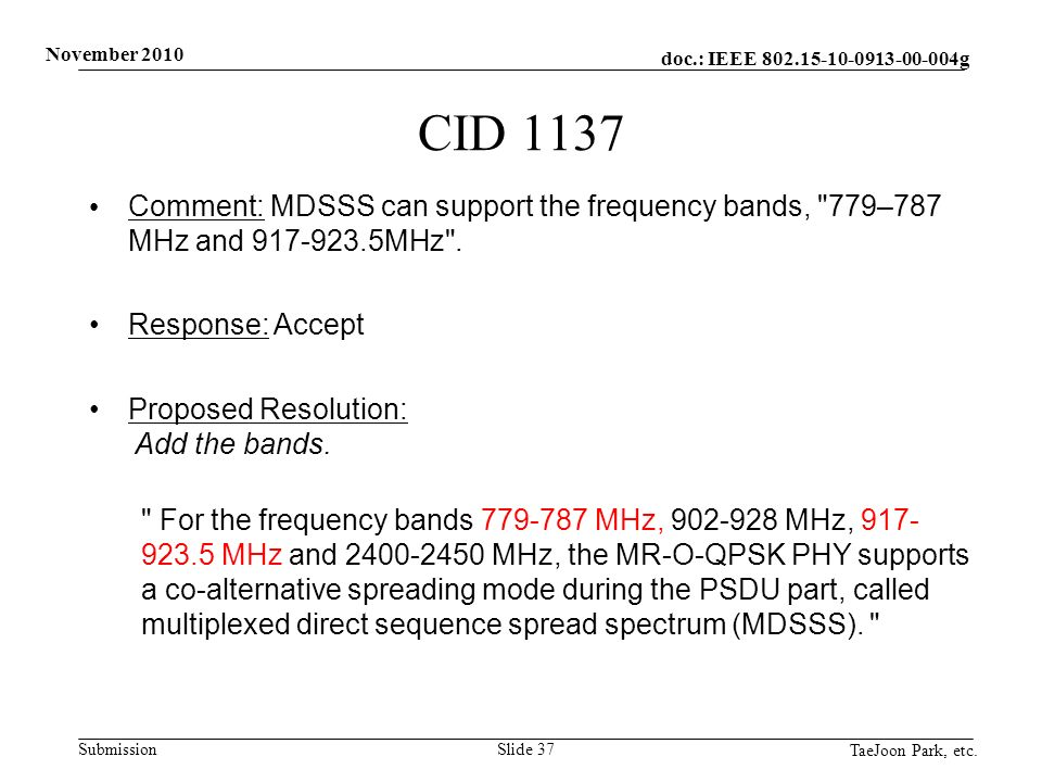 doc.: IEEE 802.15-10-0913-00-004g Submission November 2010 TaeJoon Park, etc. Slide 37 CID 1137 Comment: MDSSS can support the frequency bands,