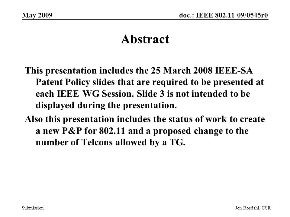 doc.: IEEE 802.11-09/0545r0 Submission May 2009 Jon Rosdahl, CSR The IEEE-SA strongly recommends that at each WG meeting the chair or a designee: –Show slides #1 through #4 of this presentation –Advise the WG attendees that: The IEEEs patent policy is consistent with the ANSI patent policy and is described in Clause 6 of the IEEE-SA Standards Board Bylaws; Early identification of patent claims which may be essential for the use of standards under development is strongly encouraged; There may be Essential Patent Claims of which the IEEE is not aware.
