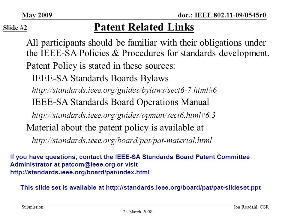 doc.: IEEE 802.11-09/0545r0 Submission May 2009 Jon Rosdahl, CSR Call for Potentially Essential Patents If anyone in this meeting is personally aware of the holder of any patent claims that are potentially essential to implementation of the proposed standard(s) under consideration by this group and that are not already the subject of an Accepted Letter of Assurance: –Either speak up now or –Provide the chair of this group with the identity of the holder(s) of any and all such claims as soon as possible or –Cause an LOA to be submitted Slide #3 25 March 2008